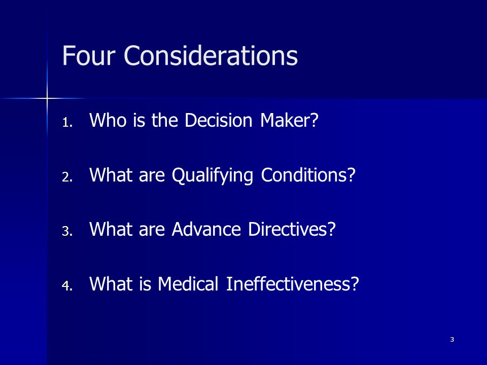 Four Considerations 1. 1. Who is the Decision Maker? 2. 2. What are Qualifying Conditions? 3. 3. What are Advance Directives? 4. 4. What is Medical In