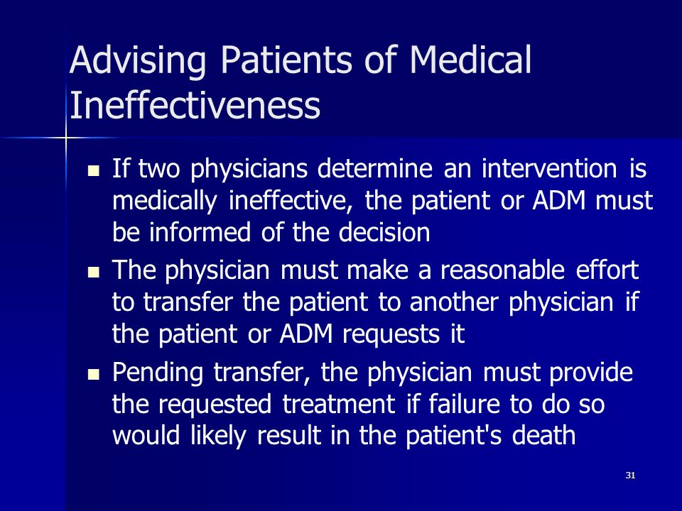 31 Advising Patients of Medical Ineffectiveness If two physicians determine an intervention is medically ineffective, the patient or ADM must be infor