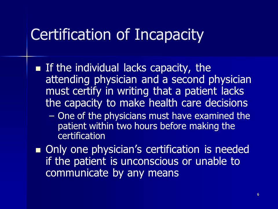 6 Certification of Incapacity If the individual lacks capacity, the attending physician and a second physician must certify in writing that a patient