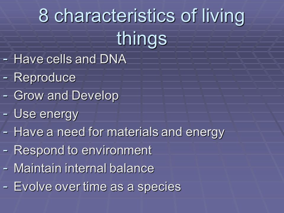 8 characteristics of living things - Have cells and DNA - Reproduce - Grow and Develop - Use energy - Have a need for materials and energy - Respond t