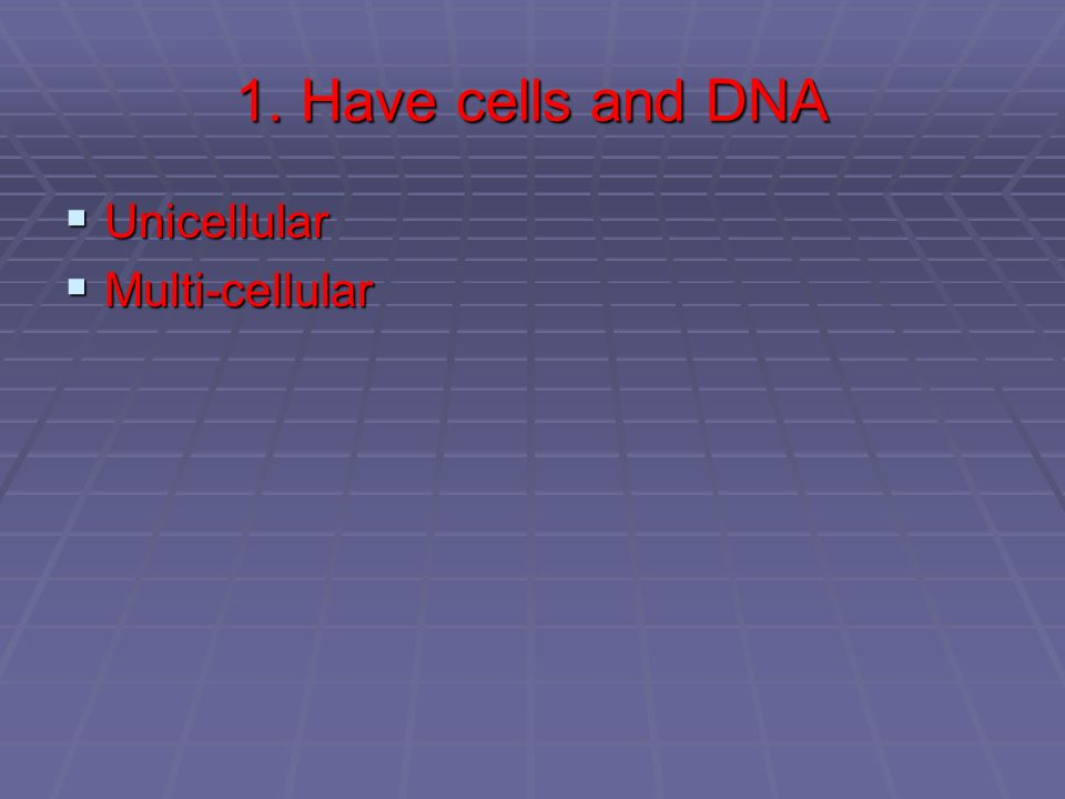 1. Have cells and DNA Unicellular Unicellular Multi-cellular Multi-cellular