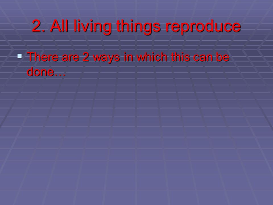 2. All living things reproduce There are 2 ways in which this can be done… There are 2 ways in which this can be done…
