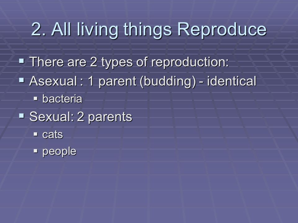 2. All living things Reproduce There are 2 types of reproduction: There are 2 types of reproduction: Asexual : 1 parent (budding) - identical Asexual