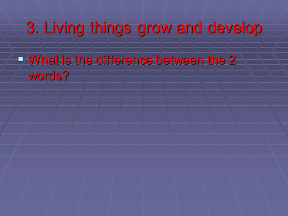 3. Living things grow and develop What is the difference between the 2 words? What is the difference between the 2 words?