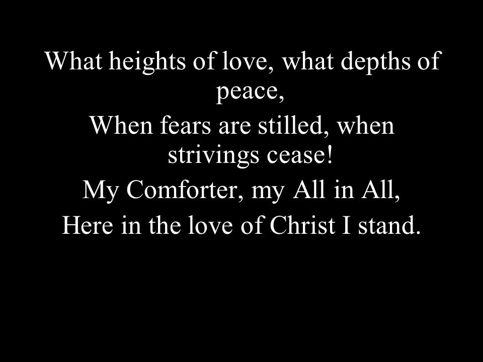 What heights of love, what depths of peace, When fears are stilled, when strivings cease! My Comforter, my All in All, Here in the love of Christ I st