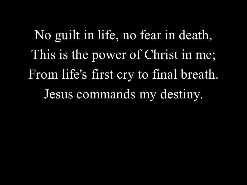 No guilt in life, no fear in death, This is the power of Christ in me; From life's first cry to final breath. Jesus commands my destiny.