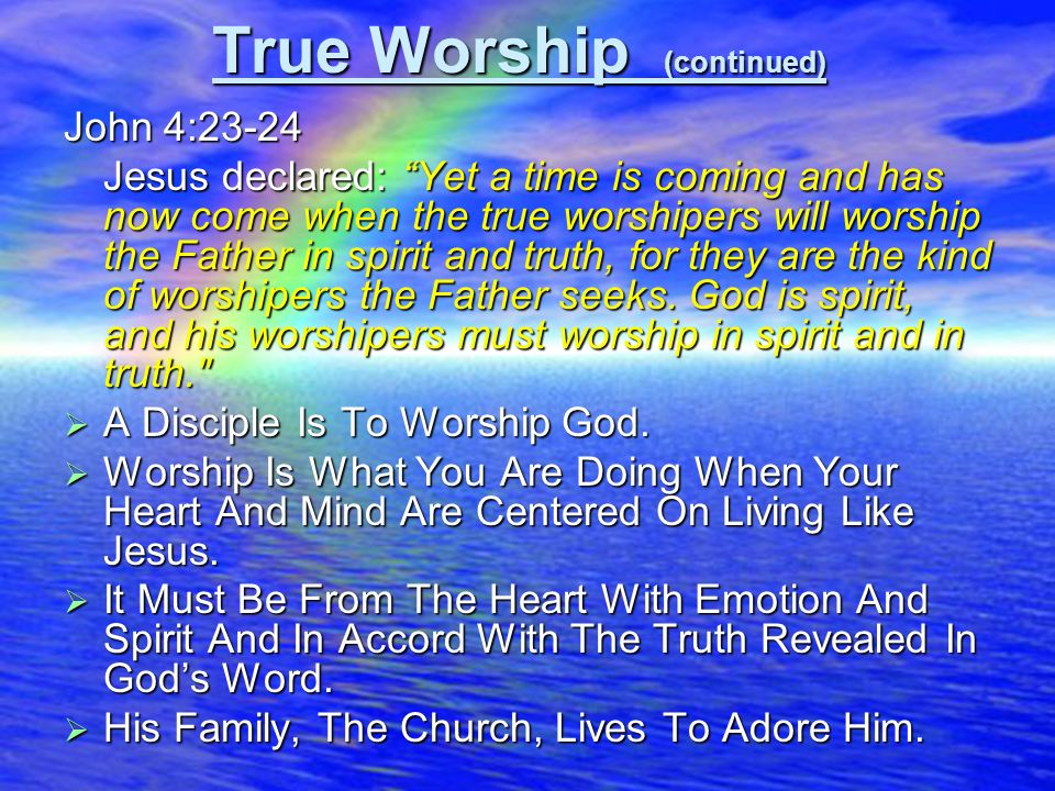 17 True Worship (continued) John 4:23-24 Jesus declared: Yet a time is coming and has now come when the true worshipers will worship the Father in spi