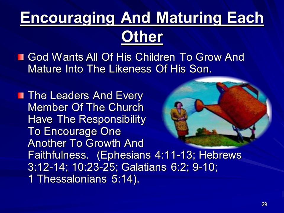 29 Encouraging And Maturing Each Other God Wants All Of His Children To Grow And Mature Into The Likeness Of His Son. The Leaders And Every Member Of