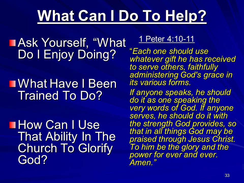 33 What Can I Do To Help? Ask Yourself, What Do I Enjoy Doing? What Have I Been Trained To Do? How Can I Use That Ability In The Church To Glorify God