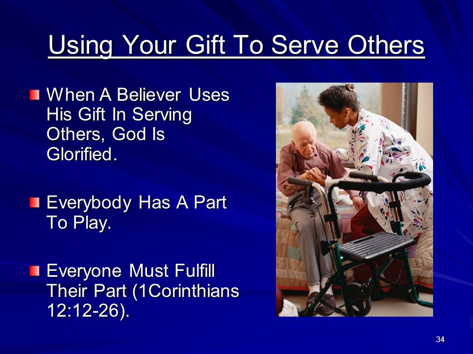 34 Using Your Gift To Serve Others When A Believer Uses His Gift In Serving Others, God Is Glorified. Everybody Has A Part To Play. Everyone Must Fulf