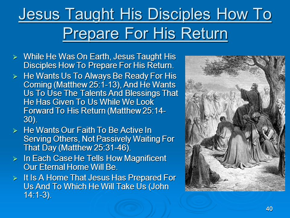 40 Jesus Taught His Disciples How To Prepare For His Return While He Was On Earth, Jesus Taught His Disciples How To Prepare For His Return. While He