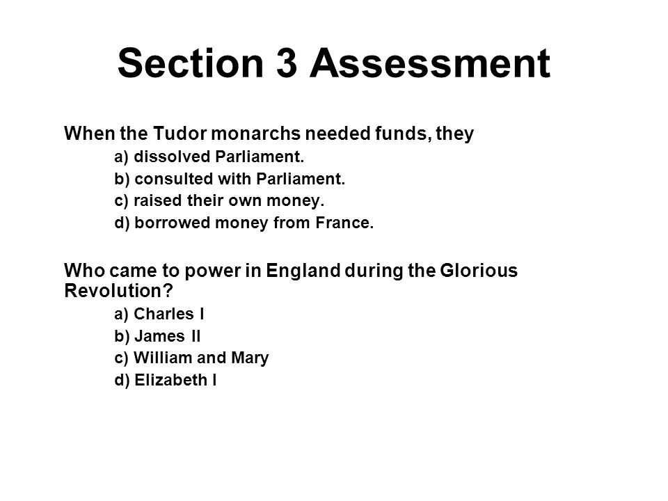 When the Tudor monarchs needed funds, they a) dissolved Parliament. b) consulted with Parliament. c) raised their own money. d) borrowed money from Fr