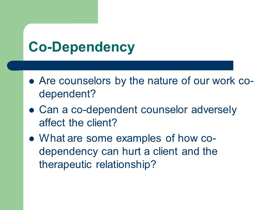 Co-Dependency Are counselors by the nature of our work co- dependent? Can a co-dependent counselor adversely affect the client? What are some examples