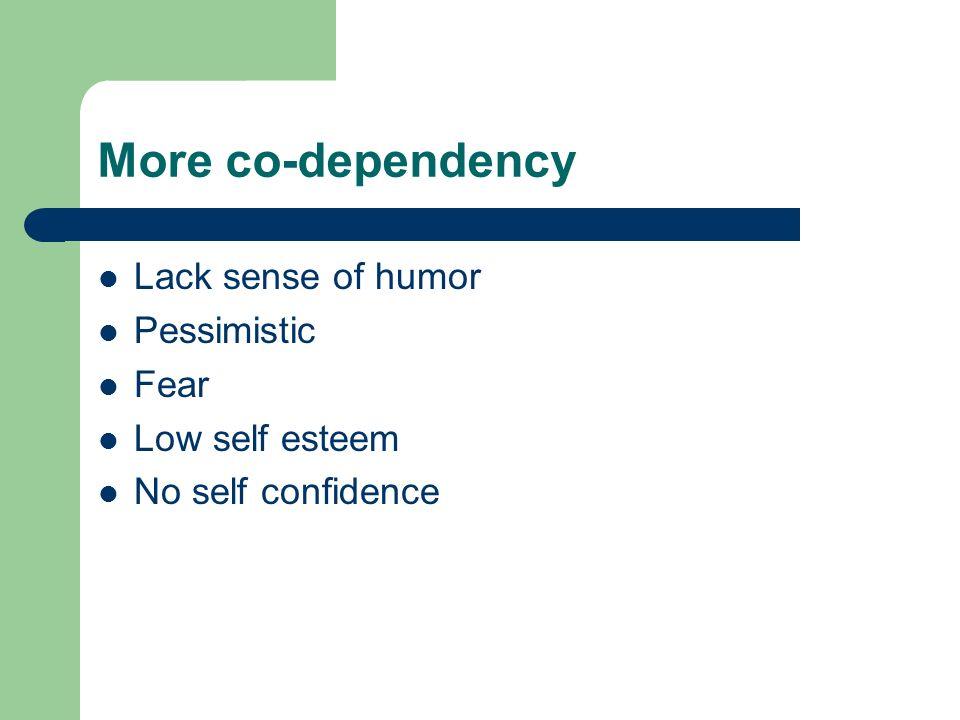 More co-dependency Lack sense of humor Pessimistic Fear Low self esteem No self confidence