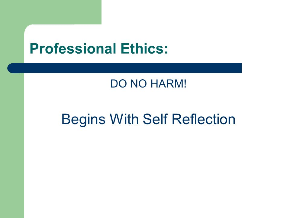Professional Ethics: DO NO HARM! Begins With Self Reflection
