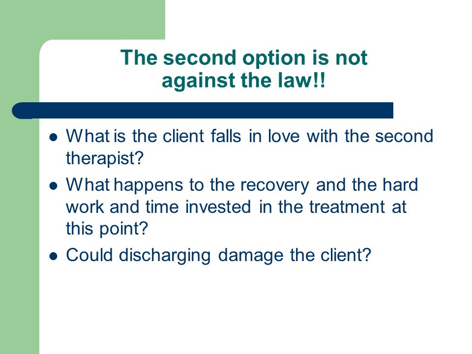 The second option is not against the law!! What is the client falls in love with the second therapist? What happens to the recovery and the hard work