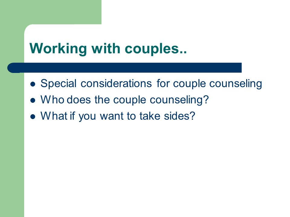 Working with couples.. Special considerations for couple counseling Who does the couple counseling? What if you want to take sides?