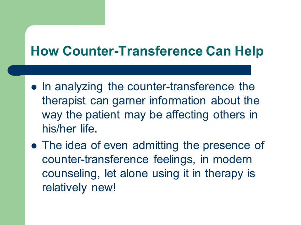 How Counter-Transference Can Help In analyzing the counter-transference the therapist can garner information about the way the patient may be affectin