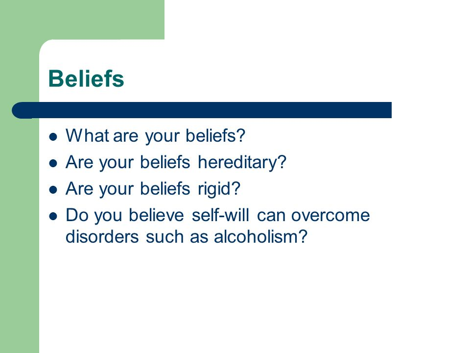 Beliefs What are your beliefs? Are your beliefs hereditary? Are your beliefs rigid? Do you believe self-will can overcome disorders such as alcoholism