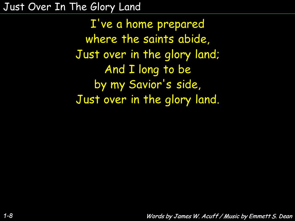 Just Over In The Glory Land 1-8 I ve a home prepared where the saints abide, Just over in the glory land; And I long to be by my Savior s side, Just over in the glory land.