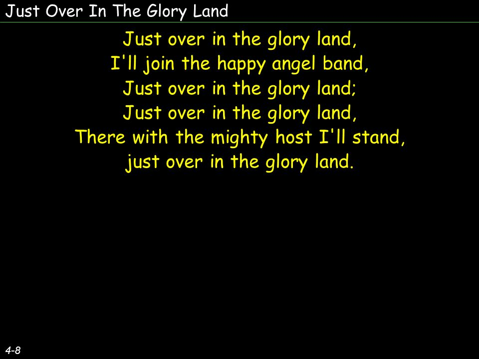 Just Over In The Glory Land 4-8 Just over in the glory land, I ll join the happy angel band, Just over in the glory land; Just over in the glory land, There with the mighty host I ll stand, just over in the glory land.