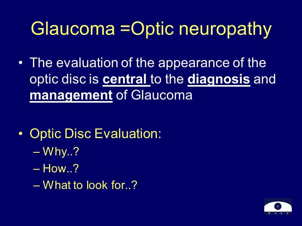 Glaucoma =Optic neuropathy The evaluation of the appearance of the optic disc is central to the diagnosis and management of Glaucoma Optic Disc Evalua