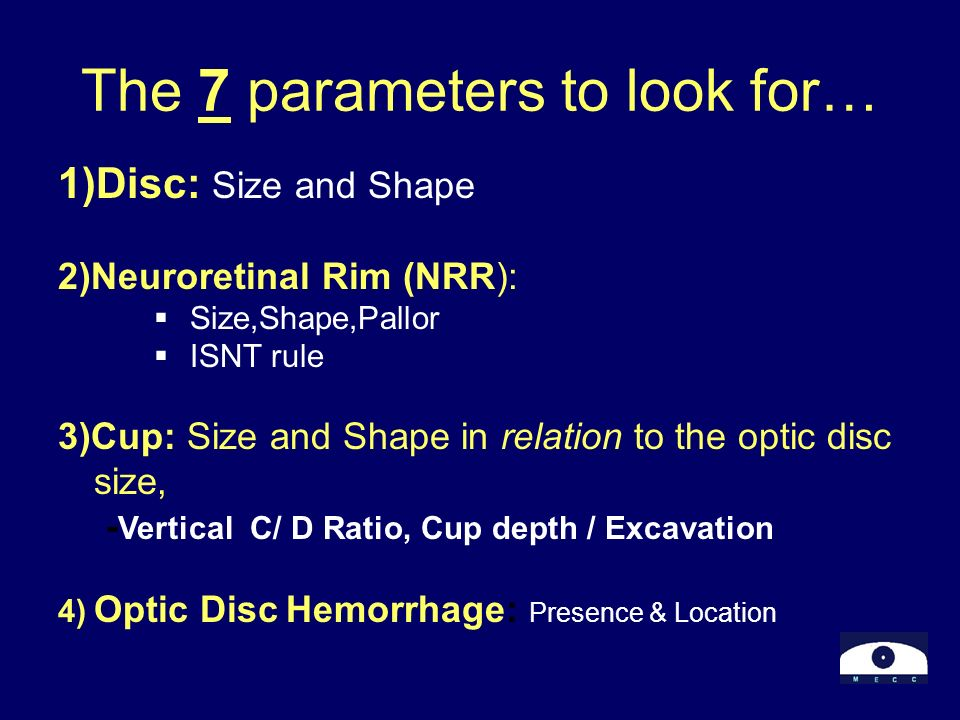 The 7 parameters to look for… 1)Disc: Size and Shape 2)Neuroretinal Rim (NRR): Size,Shape,Pallor ISNT rule 3)Cup: Size and Shape in relation to the op
