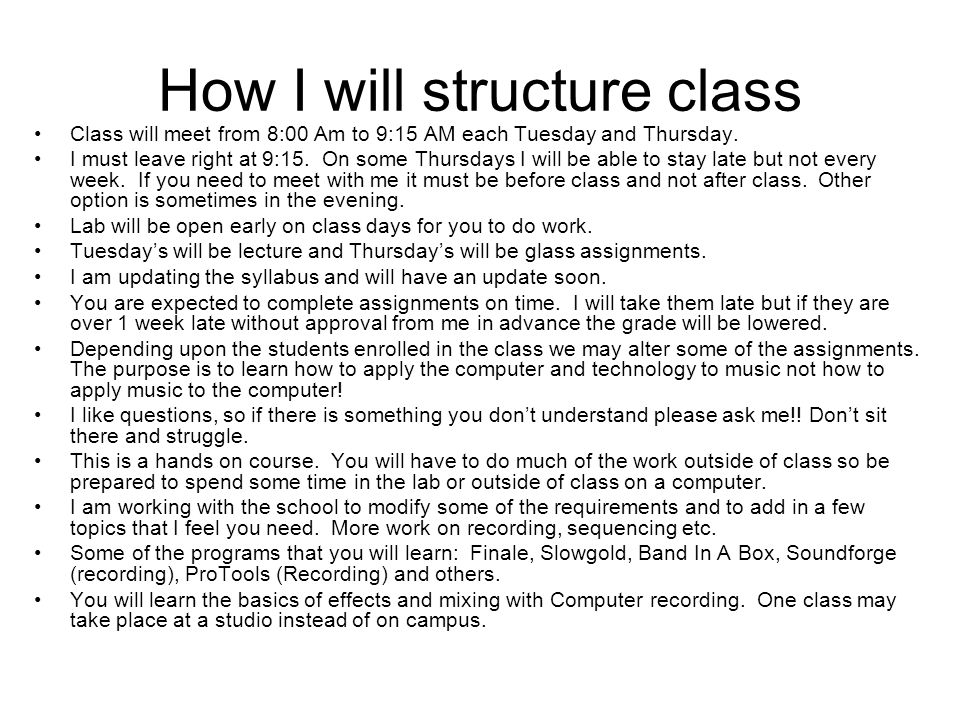 How I will structure class Class will meet from 8:00 Am to 9:15 AM each Tuesday and Thursday. I must leave right at 9:15. On some Thursdays I will be