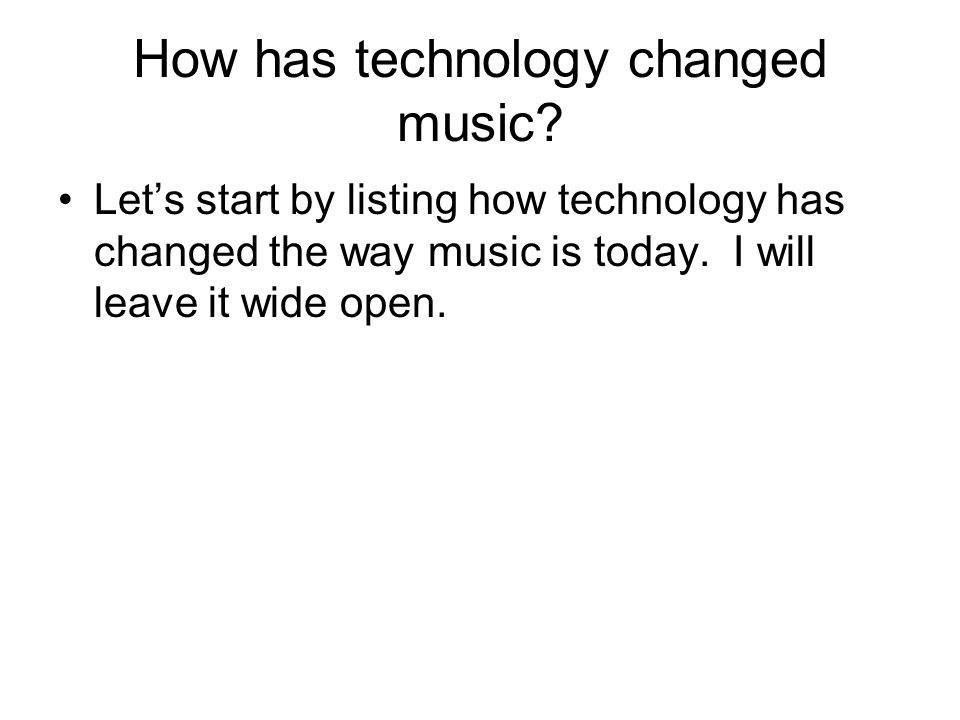 How has technology changed music? Lets start by listing how technology has changed the way music is today. I will leave it wide open.