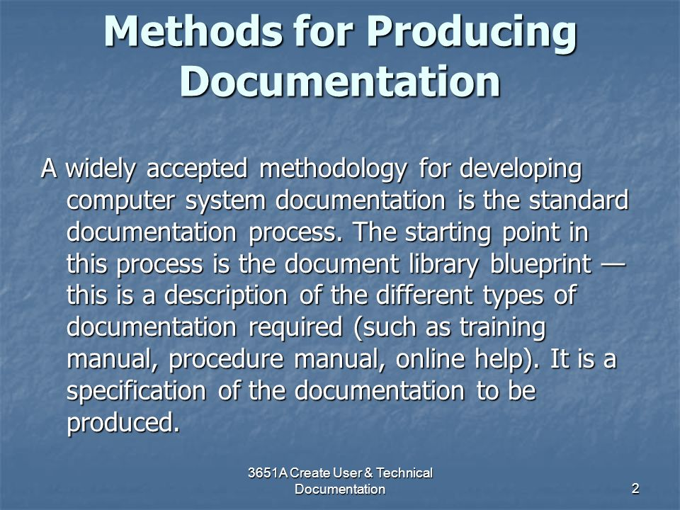 3651A Create User & Technical Documentation2 Methods for Producing Documentation A widely accepted methodology for developing computer system document