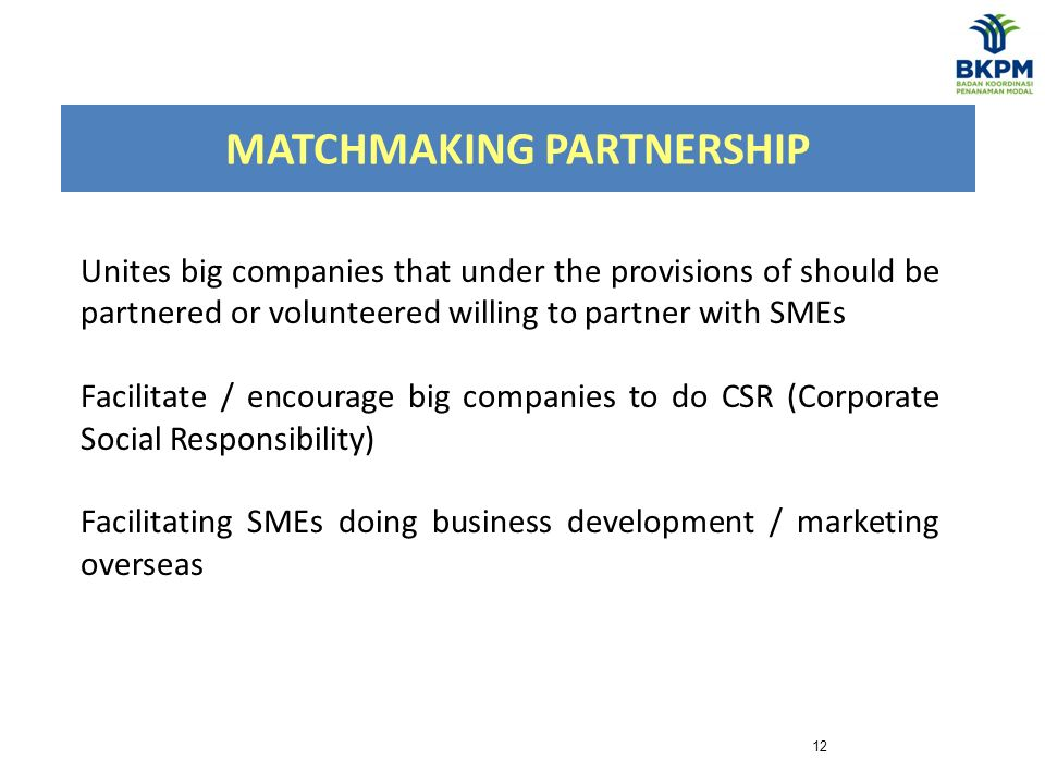 MATCHMAKING PARTNERSHIP 12 Unites big companies that under the provisions of should be partnered or volunteered willing to partner with SMEs Facilitate / encourage big companies to do CSR (Corporate Social Responsibility) Facilitating SMEs doing business development / marketing overseas