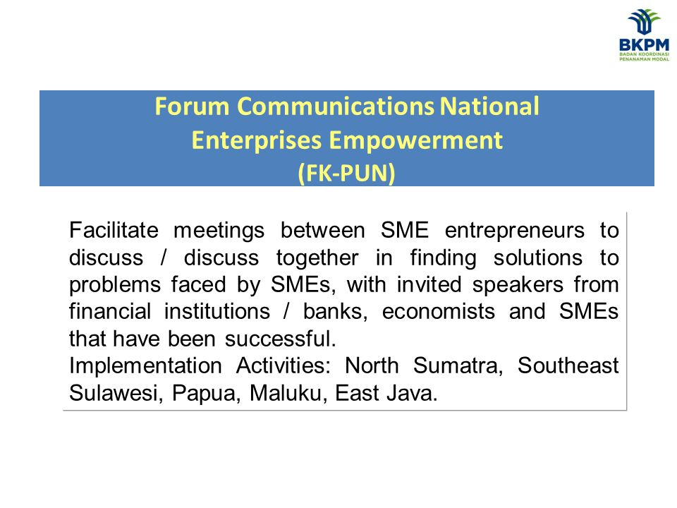 Forum Communications National Enterprises Empowerment (FK-PUN) Facilitate meetings between SME entrepreneurs to discuss / discuss together in finding solutions to problems faced by SMEs, with invited speakers from financial institutions / banks, economists and SMEs that have been successful.