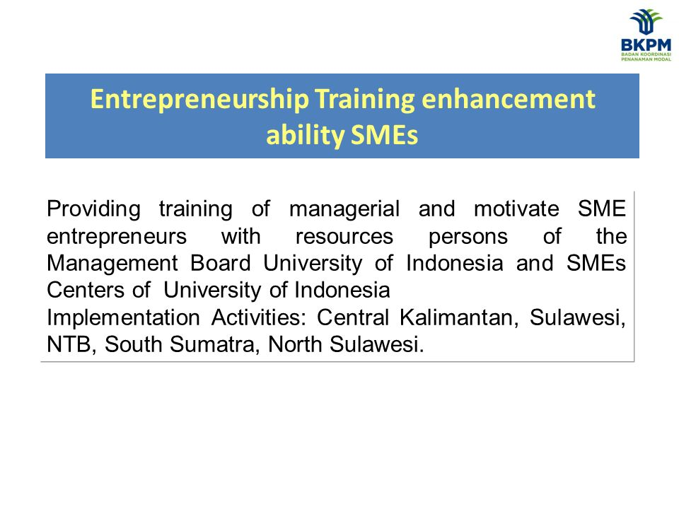 Entrepreneurship Training enhancement ability SMEs Providing training of managerial and motivate SME entrepreneurs with resources persons of the Management Board University of Indonesia and SMEs Centers of University of Indonesia Implementation Activities: Central Kalimantan, Sulawesi, NTB, South Sumatra, North Sulawesi.