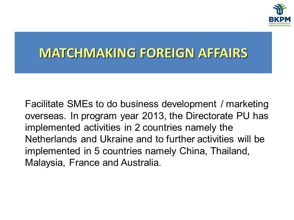 MATCHMAKING FOREIGN AFFAIRS Facilitate SMEs to do business development / marketing overseas.