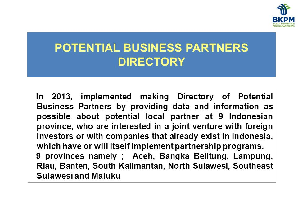 POTENTIAL BUSINESS PARTNERS DIRECTORY In 2013, implemented making Directory of Potential Business Partners by providing data and information as possible about potential local partner at 9 Indonesian province, who are interested in a joint venture with foreign investors or with companies that already exist in Indonesia, which have or will itself implement partnership programs.