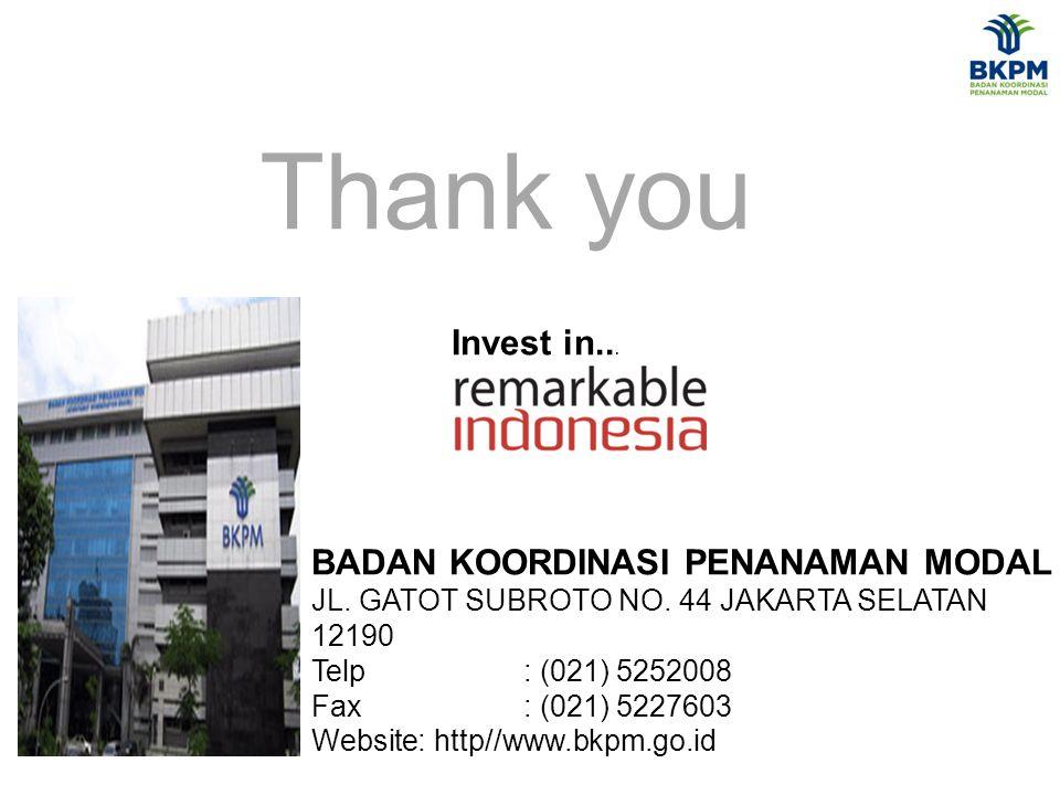 Thank you BADAN KOORDINASI PENANAMAN MODAL JL. GATOT SUBROTO NO. 44 JAKARTA SELATAN 12190 Telp : (021) 5252008 Fax: (021) 5227603 Website: http//www.b