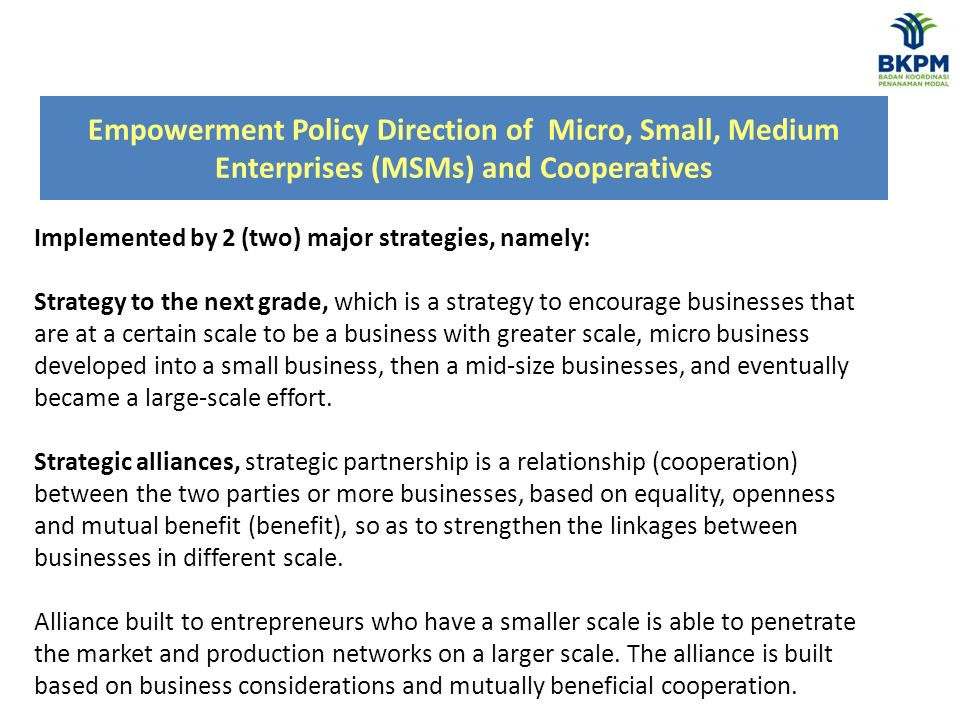 Empowerment Policy Direction of Micro, Small, Medium Enterprises (MSMs) and Cooperatives Implemented by 2 (two) major strategies, namely: Strategy to the next grade, which is a strategy to encourage businesses that are at a certain scale to be a business with greater scale, micro business developed into a small business, then a mid-size businesses, and eventually became a large-scale effort.