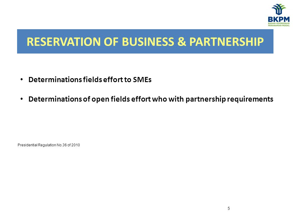 RESERVATION OF BUSINESS & PARTNERSHIP 5 Determinations fields effort to SMEs Determinations of open fields effort who with partnership requirements Presidential Regulation No.36 of 2010