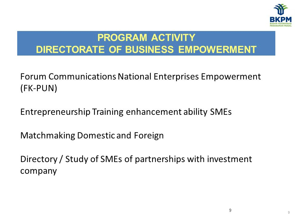 9 PROGRAM ACTIVITY DIRECTORATE OF BUSINESS EMPOWERMENT 9 Forum Communications National Enterprises Empowerment (FK-PUN) Entrepreneurship Training enhancement ability SMEs Matchmaking Domestic and Foreign Directory / Study of SMEs of partnerships with investment company