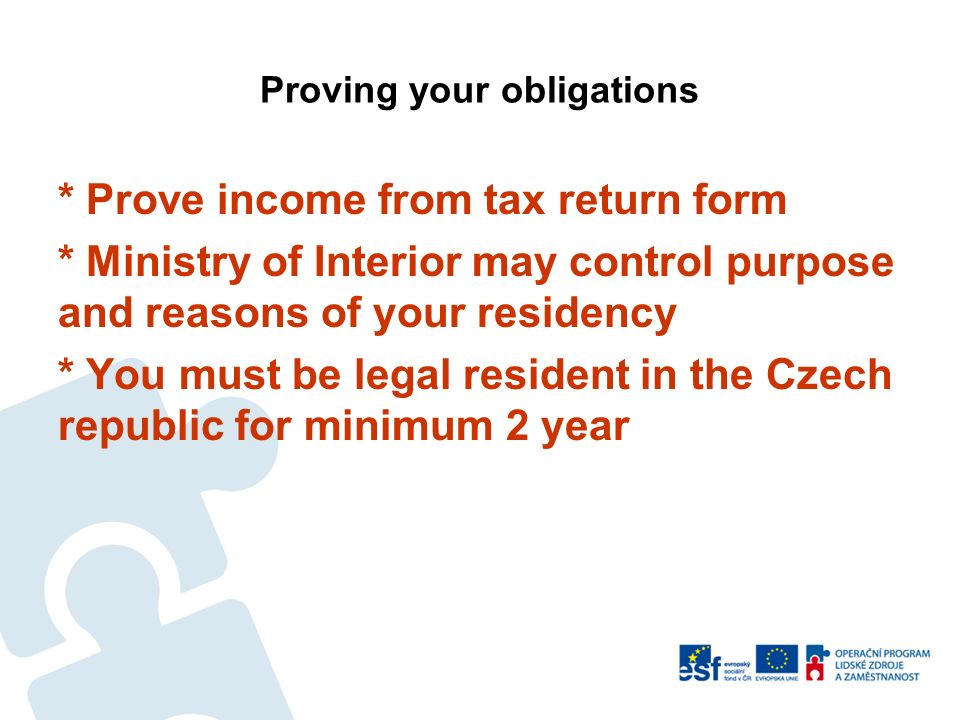 Proving your obligations * Prove income from tax return form * Ministry of Interior may control purpose and reasons of your residency * You must be le