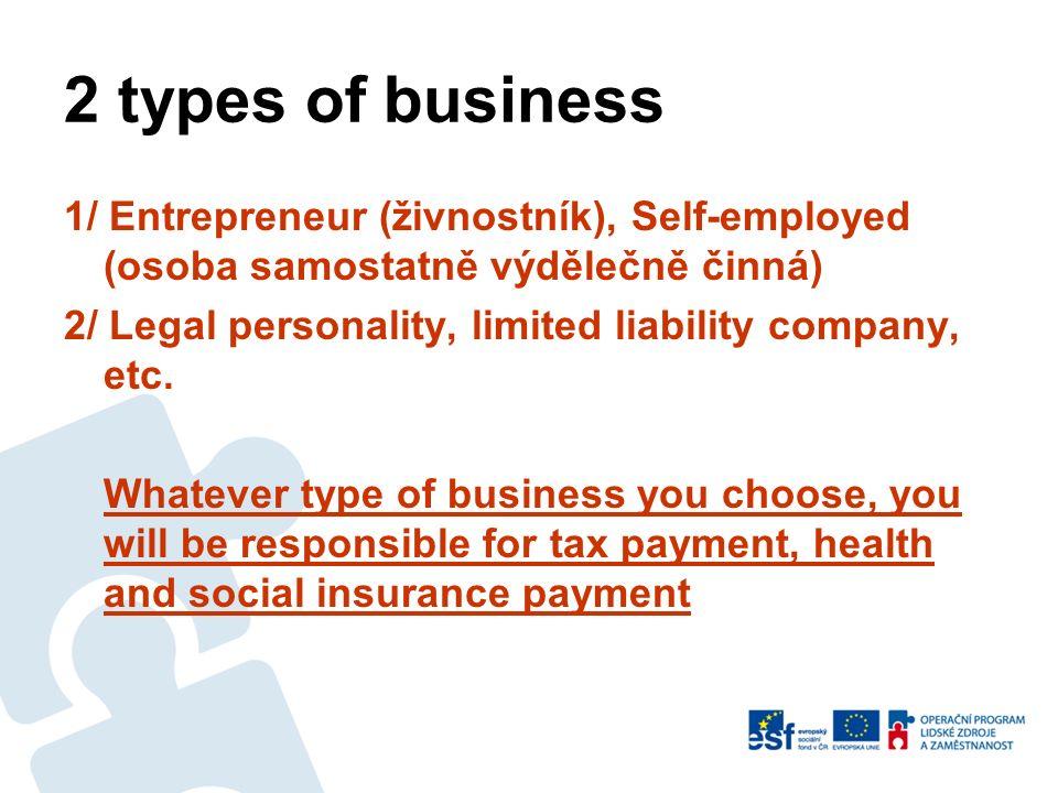 2 types of business 1/ Entrepreneur (živnostník), Self-employed (osoba samostatně výdělečně činná) 2/ Legal personality, limited liability company, etc.