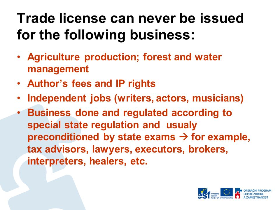 Trade license can never be issued for the following business: Agriculture production; forest and water management Authors fees and IP rights Independent jobs (writers, actors, musicians) Business done and regulated according to special state regulation and usualy preconditioned by state exams for example, tax advisors, lawyers, executors, brokers, interpreters, healers, etc.