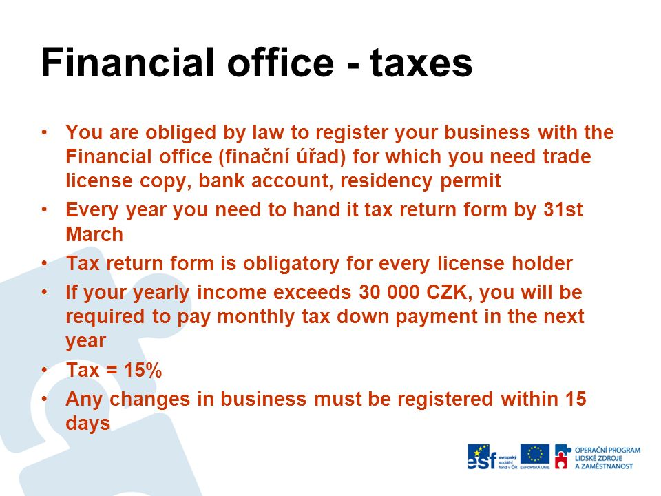 Financial office - taxes You are obliged by law to register your business with the Financial office (finační úřad) for which you need trade license copy, bank account, residency permit Every year you need to hand it tax return form by 31st March Tax return form is obligatory for every license holder If your yearly income exceeds 30 000 CZK, you will be required to pay monthly tax down payment in the next year Tax = 15% Any changes in business must be registered within 15 days