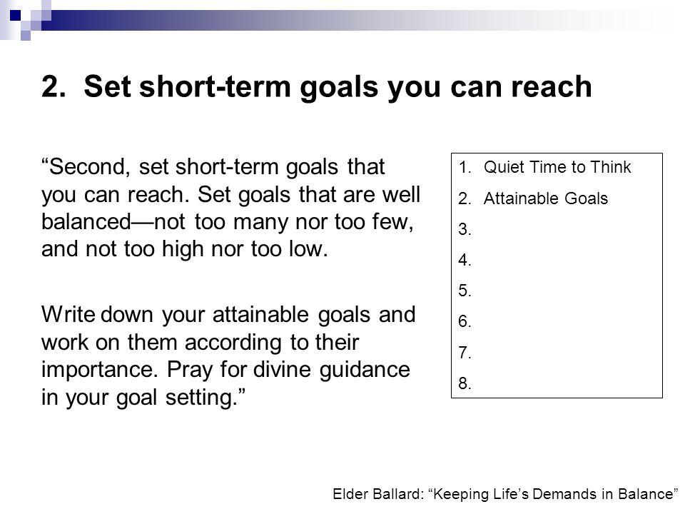 Elder Ballard: Keeping Lifes Demands in Balance 2. Set short-term goals you can reach Second, set short-term goals that you can reach. Set goals that