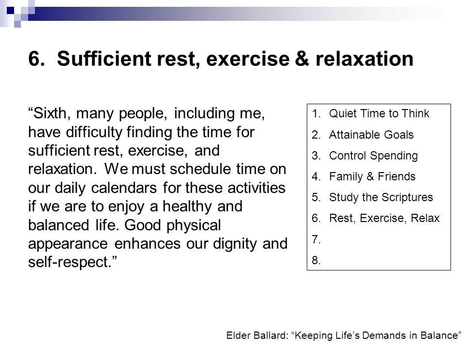 Elder Ballard: Keeping Lifes Demands in Balance 6. Sufficient rest, exercise & relaxation Sixth, many people, including me, have difficulty finding th