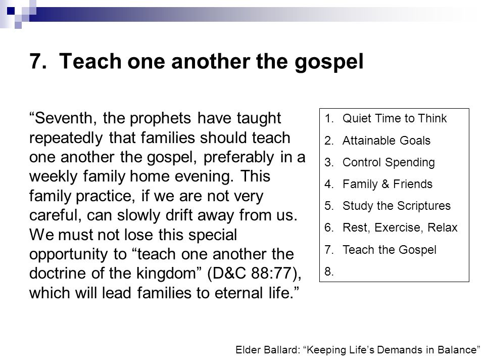 Elder Ballard: Keeping Lifes Demands in Balance 7. Teach one another the gospel Seventh, the prophets have taught repeatedly that families should teac