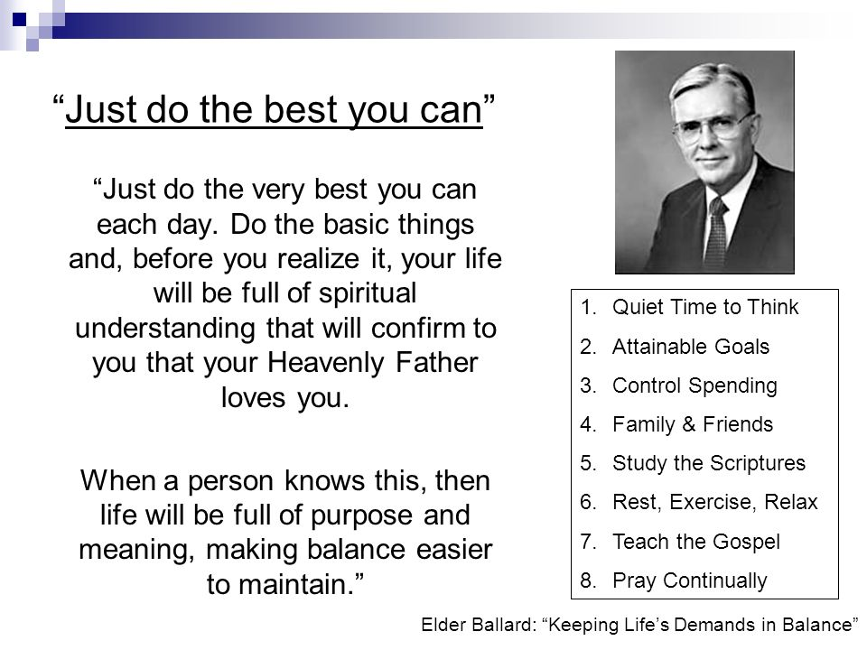 Elder Ballard: Keeping Lifes Demands in Balance Just do the best you can Just do the very best you can each day.