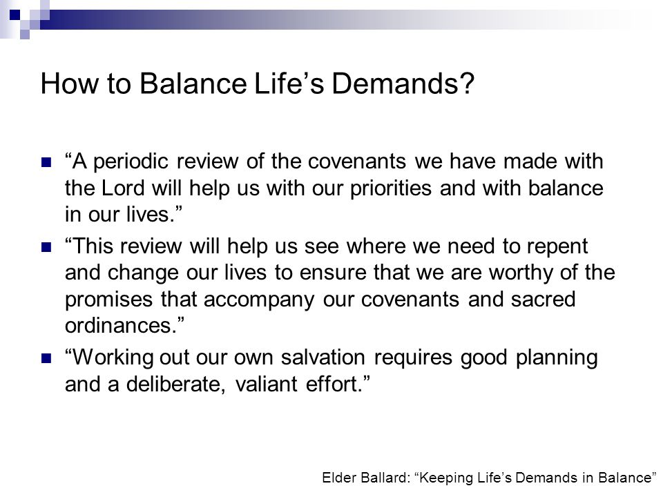 Elder Ballard: Keeping Lifes Demands in Balance How to Balance Lifes Demands? A periodic review of the covenants we have made with the Lord will help