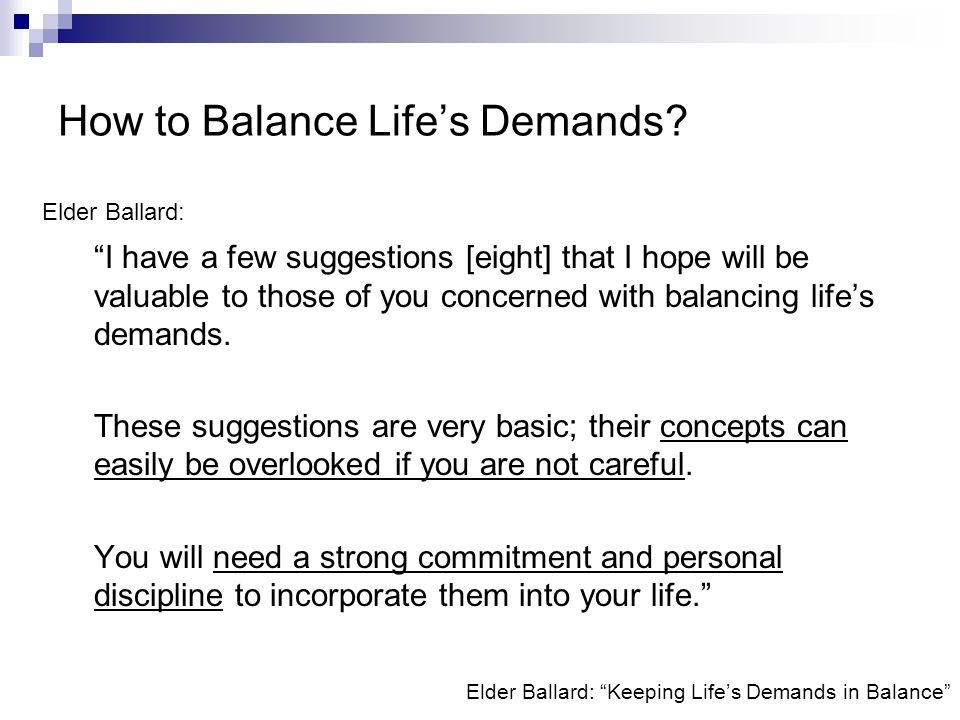 Elder Ballard: Keeping Lifes Demands in Balance I have a few suggestions [eight] that I hope will be valuable to those of you concerned with balancing lifes demands.
