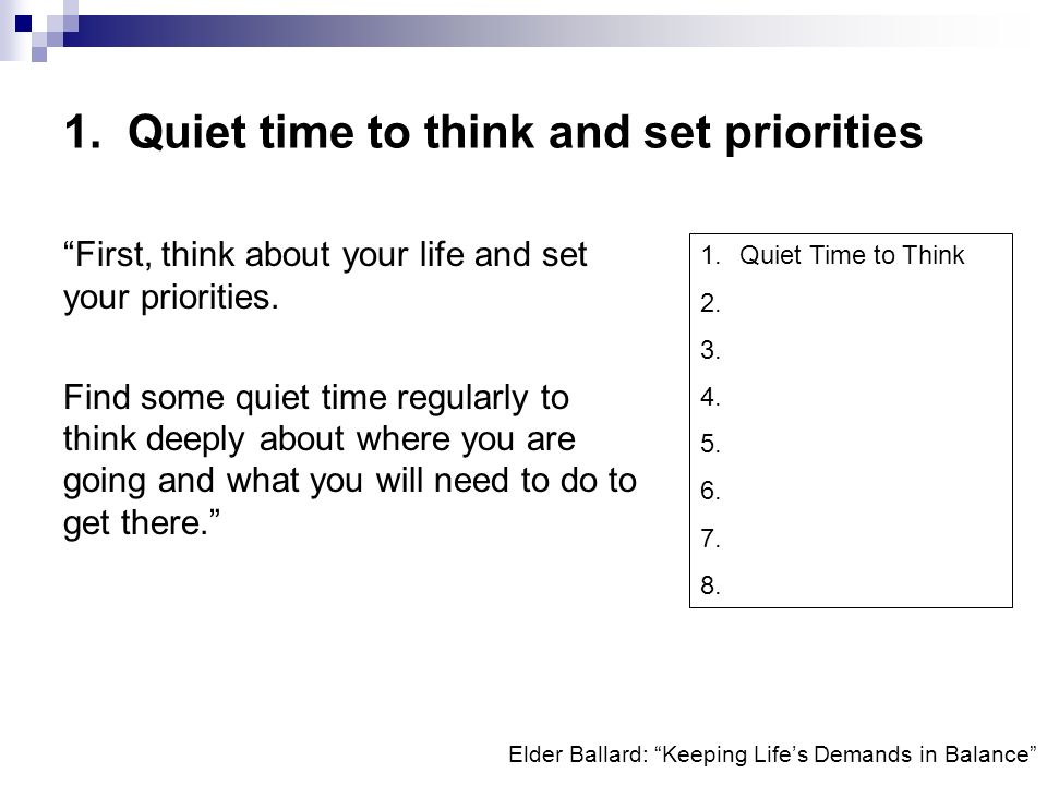 Elder Ballard: Keeping Lifes Demands in Balance 1. Quiet time to think and set priorities First, think about your life and set your priorities. Find s